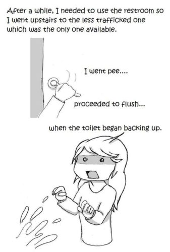 Webcomic: After awhile I needed to use the restroom so I went upstairs to the less trafficked one which was the only one available.  I went pee... proceeded to flush... when the toilet began backing up.